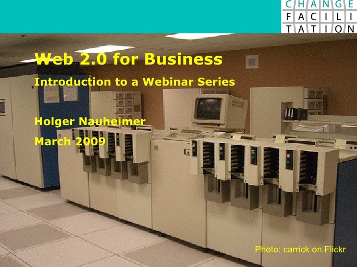 Web 2.0 for Business Introduction to a Webinar Series Holger Nauheimer March 2009 Photo: carrick on Flickr