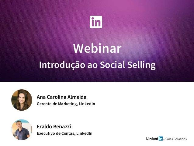 Webinar Introdução ao Social Selling Eraldo Benazzi Executivo de Contas, LinkedIn Ana Carolina Almeida Gerente de Marketin...