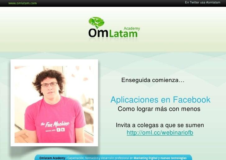En Twitter usa #omlatam                        16 de Mayo de 2011  Enseguida comienza…Aplicaciones en Facebook Como lograr...