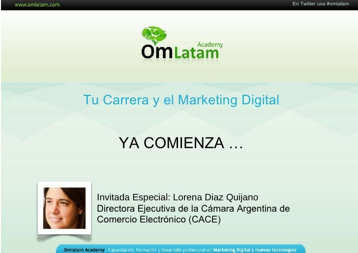 16 de Mayo de 2011 Tu Carrera y el Marketing Digital YA COMIENZA  … En Twitter usa #omlatam Invitada Especial: Lorena Diaz...
