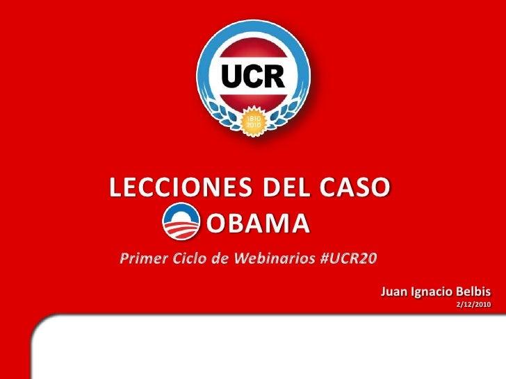 LECCIONES DEL CASO   OBAMA<br />Primer Ciclo de Webinarios #UCR20<br />Juan Ignacio Belbis<br />2/12/2010<br />
