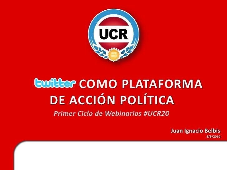 TWITTER COMO PLATAFORMA DE ACCIÓN POLÍTICA<br />Primer Ciclo de Webinarios #UCR20<br />Juan Ignacio Belbis<br />9/9/2010<b...