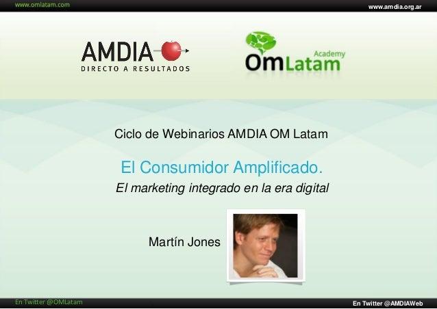 www.amdia.org.ar                      Ciclo de Webinarios AMDIA OM Latam                      El Consumidor Amplificado.  ...