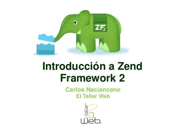 Introducción a Zend    Framework 2    Carlos Nacianceno       El Taller Web