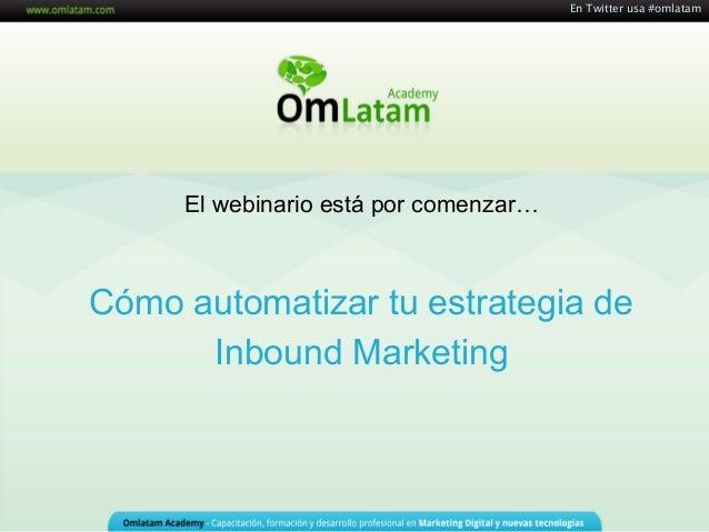 Cómo automatizar tu estrategia de Inbound Marketing En Twitter usa #omlatam El webinario está por comenzar…