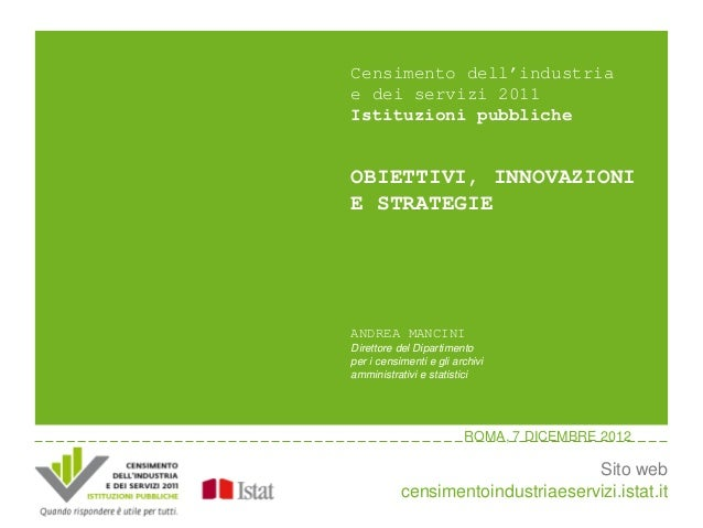Censimento dell'industriae dei servizi 2011Istituzioni pubblicheOBIETTIVI, INNOVAZIONIE STRATEGIEANDREA MANCINIDirettore d...