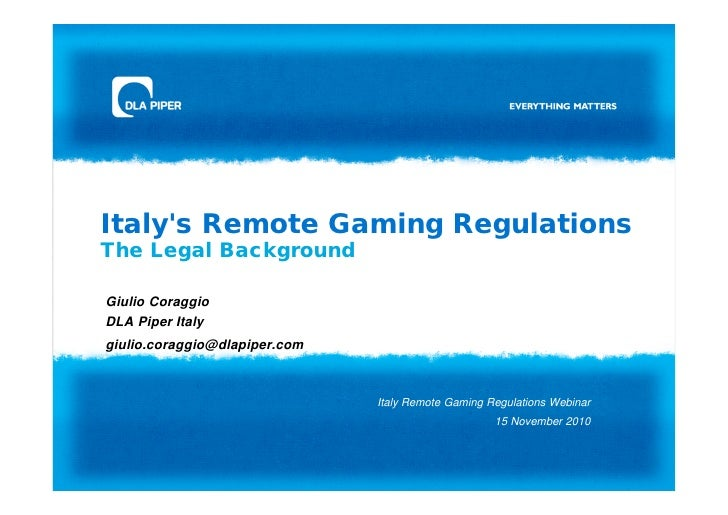 Italys Remote Gaming RegulationsThe Legal BackgroundGiulio CoraggioDLA Piper Italygiulio.coraggio@dlapiper.com            ...