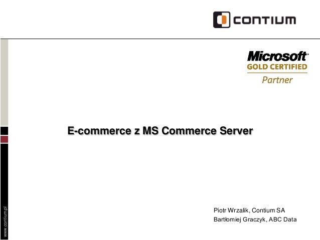 www.contium.pl E-commerce z MS Commerce Server Piotr Wrzalik, Contium SA Bartłomiej Graczyk, ABC Data