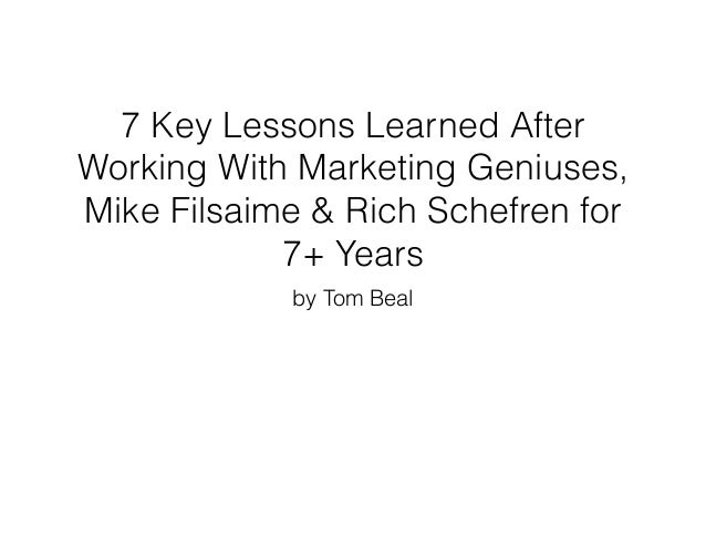 7 Key Lessons Learned After Working With Marketing Geniuses, Mike Filsaime & Rich Schefren for 7+ Years by Tom Beal