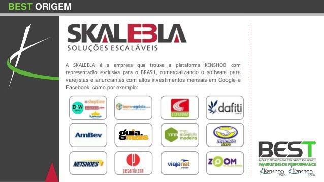 BEST ORIGEM A SKALEBLA é a empresa que trouxe a plataforma KENSHOO com representação exclusiva para o BRASIL, comercializa...