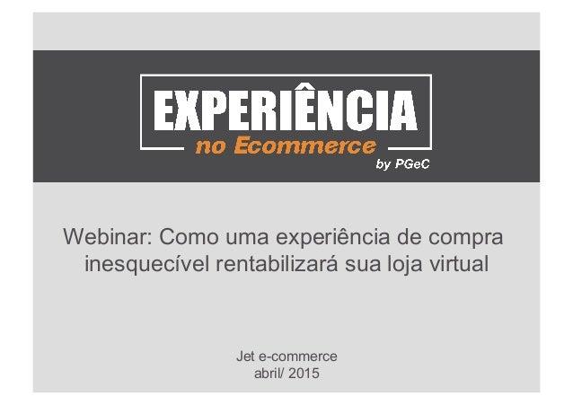Webinar: Como uma experiência de compra inesquecível rentabilizará sua loja virtual Jet e-commerce abril/ 2015