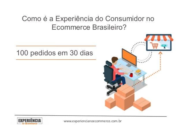 Como é a Experiência do Consumidor no Ecommerce Brasileiro? 100 pedidos em 30 dias www.experiencianoecommerce.com.br