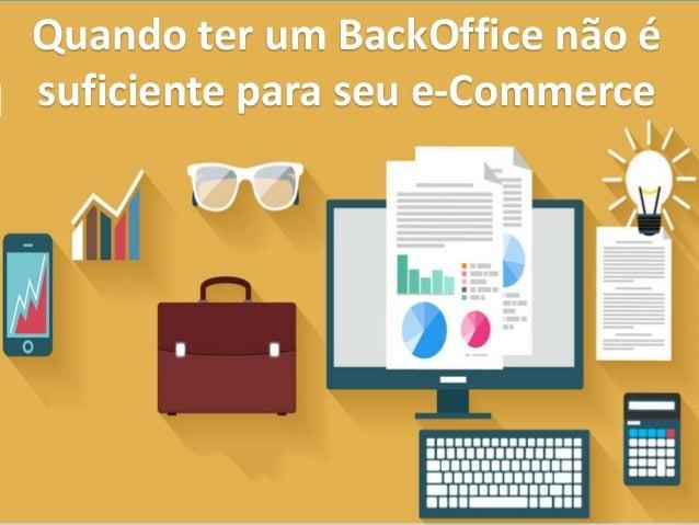 Quando ter um BackOffice não é suficiente para seu e-Commerce
