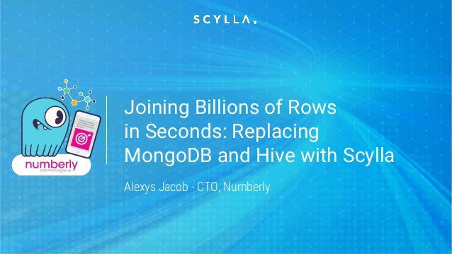 Joining Billions of Rows in Seconds: Replacing MongoDB and Hive with Scylla Alexys Jacob - CTO, Numberly