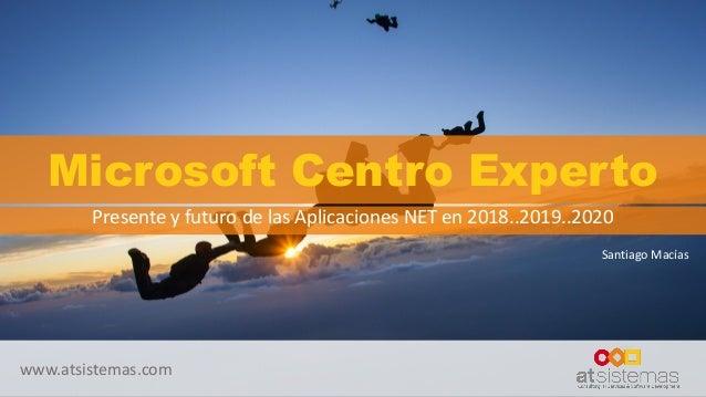 www.atsistemas.com Microsoft Centro Experto Presente y futuro de las Aplicaciones NET en 2018..2019..2020 Santiago Macías