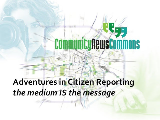 Adventures in Citizen Reporting the medium IS the message