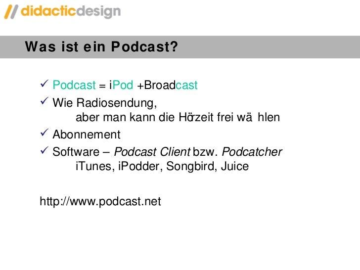 Was ist ein Podcast? <ul><li>Podcast  = i Pod   + Broad cast </li></ul><ul><li>Wie Radiosendung,  aber man kann die Hörzei...