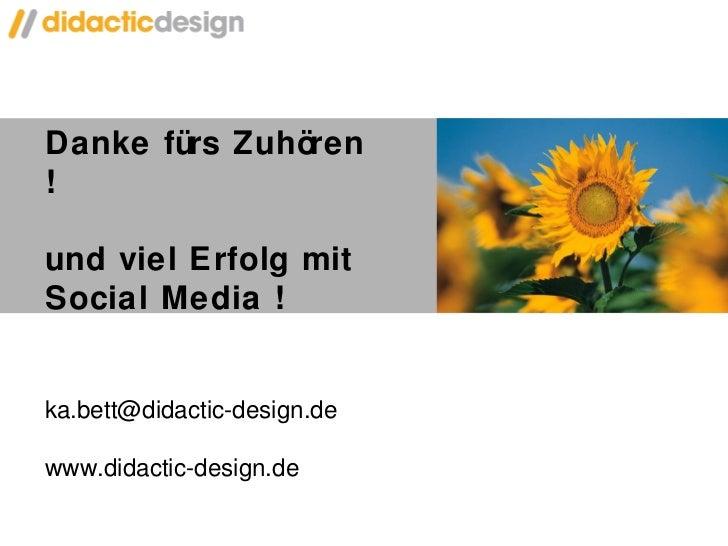 Danke fürs Zuhören !  und viel Erfolg mit Social Media ! [email_address] www.didactic-design.de