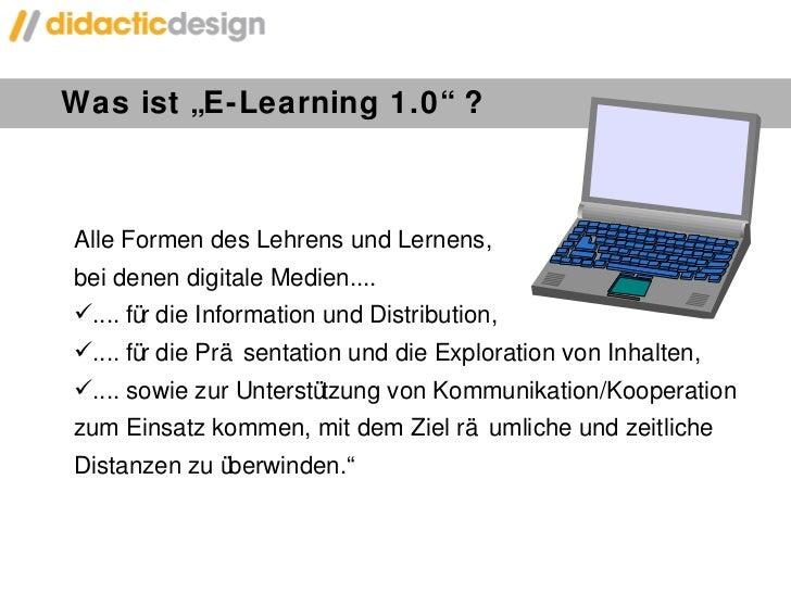 """Was ist """"E-Learning 1.0"""" ? <ul><li>Alle Formen des Lehrens und Lernens,  bei denen digitale Medien.... </li></ul><ul><li>...."""