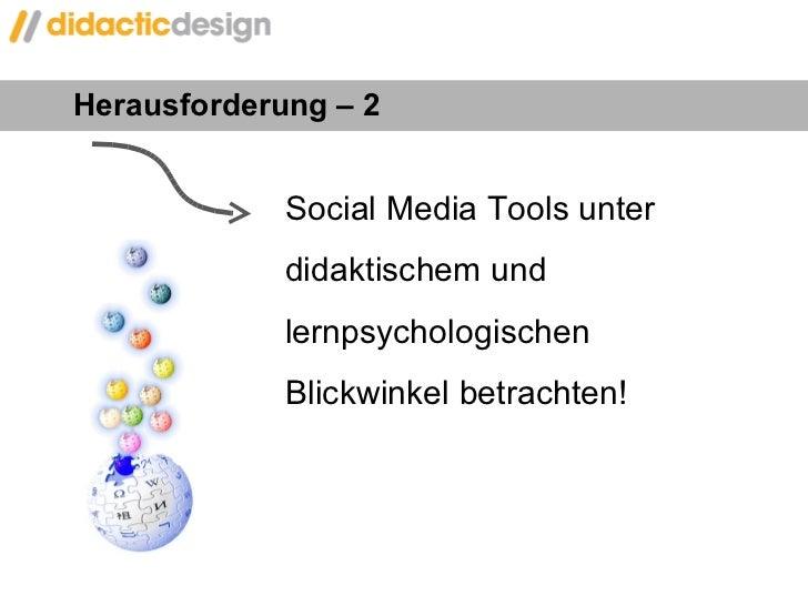 Herausforderung – 2  Social Media Tools unter  didaktischem und  lernpsychologischen  Blickwinkel betrachten!