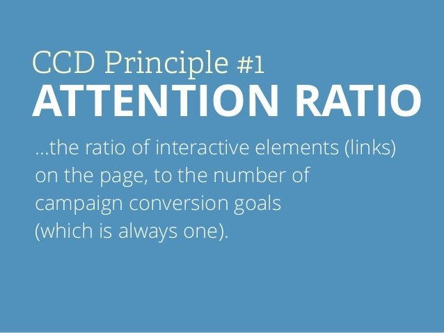 CCD Principle #1 ATTENTION RATIO …the ratio of interactive elements (links) on the page, to the number of campaign convers...