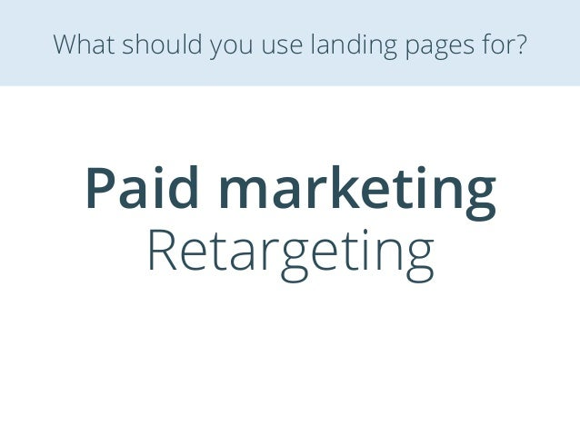 Paid marketing Retargeting What should you use landing pages for?