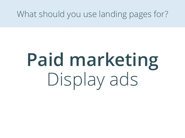 Paid marketing Display ads What should you use landing pages for?