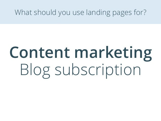 Content marketing Blog subscription What should you use landing pages for?