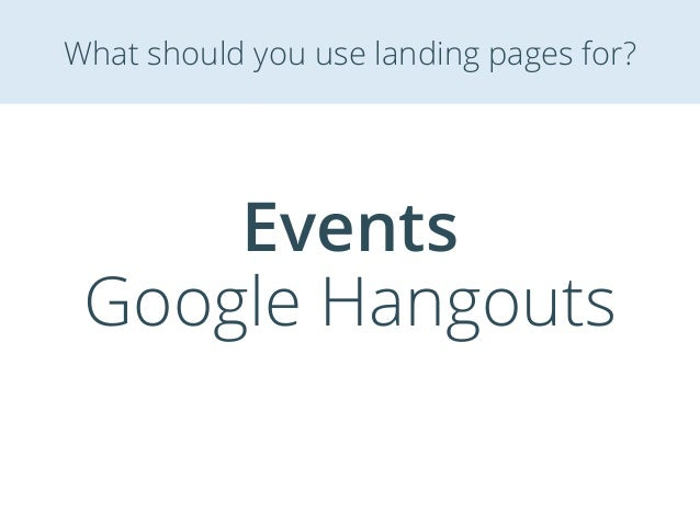 Events Google Hangouts What should you use landing pages for?