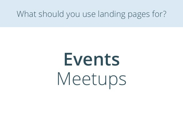 Events Meetups What should you use landing pages for?