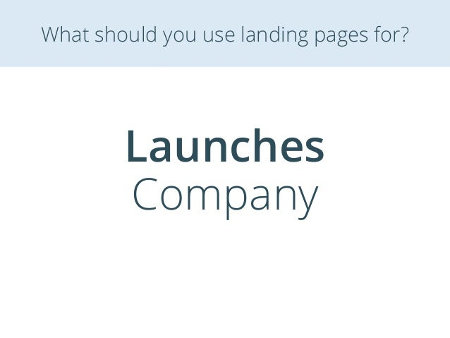 Launches Company What should you use landing pages for?