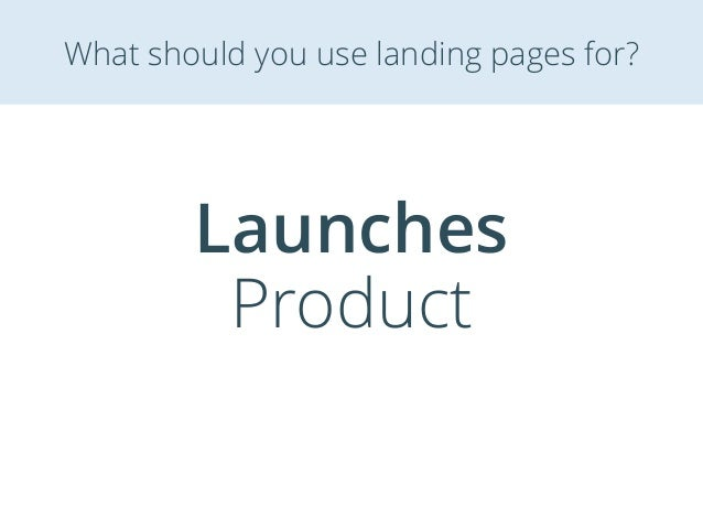 Launches Product What should you use landing pages for?