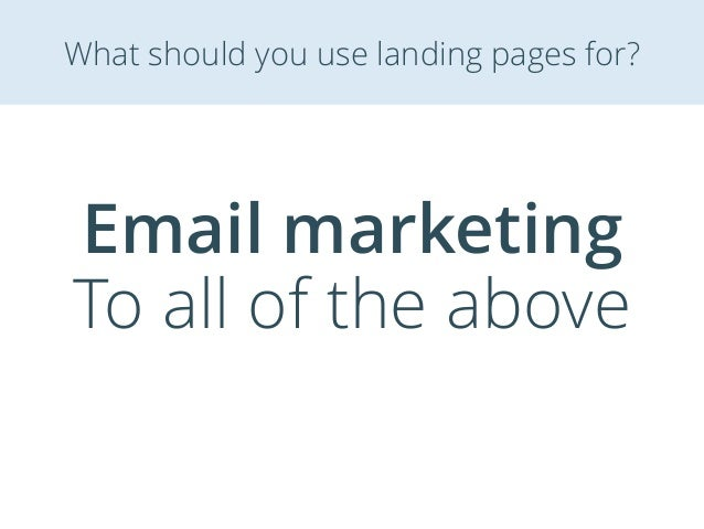 Email marketing To all of the above What should you use landing pages for?