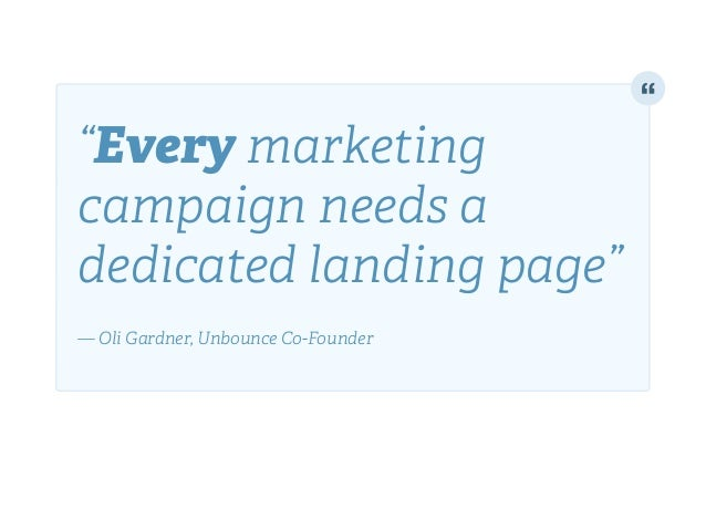 """Every marketing campaign needs a dedicated landing page""! ! — Oli Gardner, Unbounce Co-Founder"