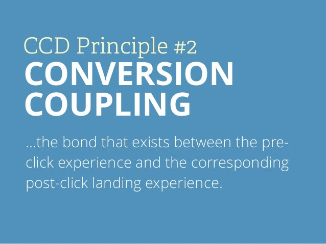 CCD Principle #2 CONVERSION COUPLING …the bond that exists between the pre- click experience and the corresponding post-cl...