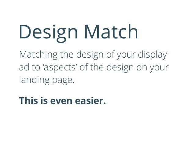 Matching the design of your display ad to 'aspects' of the design on your landing page. This is even easier. Design Match