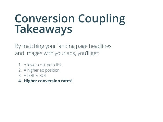 Conversion Coupling Takeaways By matching your landing page headlines and images with your ads, you'll get: ! 1. A lower c...