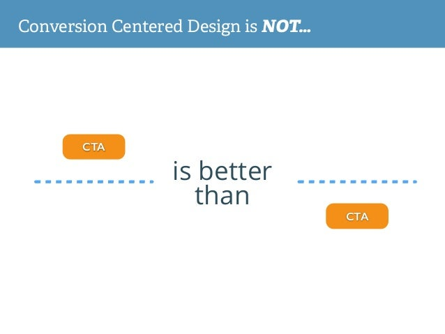 is better than CTA CTA Conversion Centered Design is NOT…