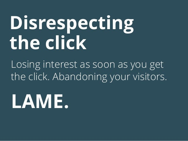 Disrespecting the click Losing interest as soon as you get the click. Abandoning your visitors. LAME.