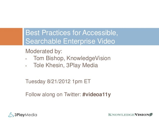 Best Practices for Accessible, Searchable Enterprise Video Moderated by: • Tom Bishop, KnowledgeVision • Tole Khesin, 3Pla...