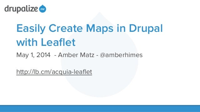 Easily Create Maps in Drupal with Leaflet May 1, 2014 - Amber Matz - @amberhimes ! http://lb.cm/acquia-leaflet !