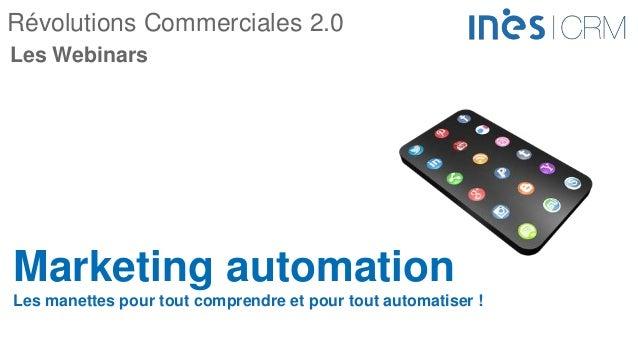 Révolutions Commerciales 2.0 Marketing automation Les manettes pour tout comprendre et pour tout automatiser ! Les Webinars
