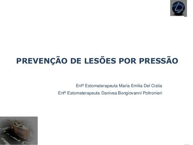 PREVENÇÃO DE LESÕES POR PRESSÃO Enfª Estomaterapeuta Maria Emilia Del Cistia Enfª Estomaterapeuta Danivea Bongiovanni Polt...