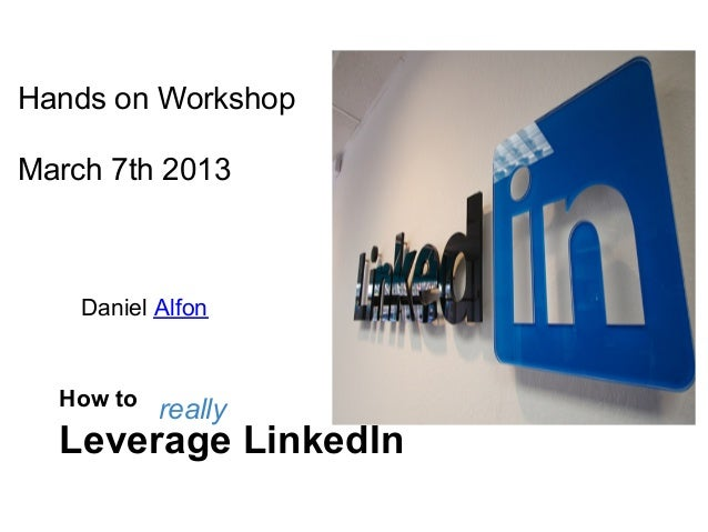 Hands on WorkshopMarch 7th 2013    Daniel Alfon  How to           really  Leverage LinkedIn