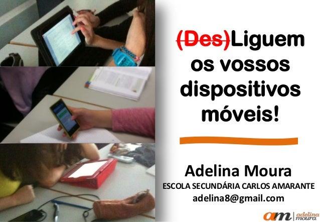 (Des)Liguem os vossos dispositivos móveis! Adelina Moura ESCOLA SECUNDÁRIA CARLOS AMARANTE adelina8@gmail.com