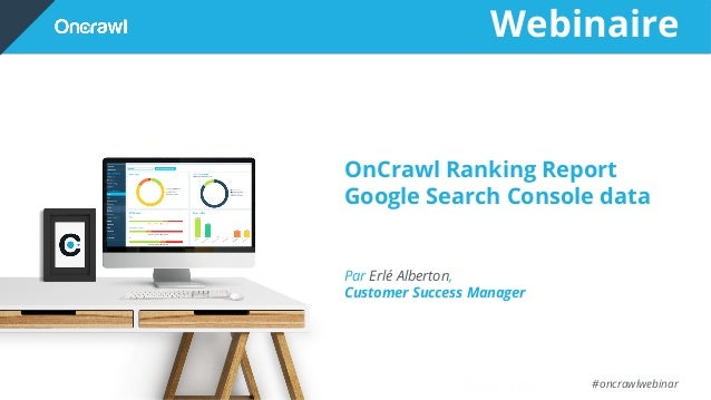 Webinaire #oncrawlwebinar OnCrawl Ranking Report Google Search Console data Par Erlé Alberton, Customer Success Manager