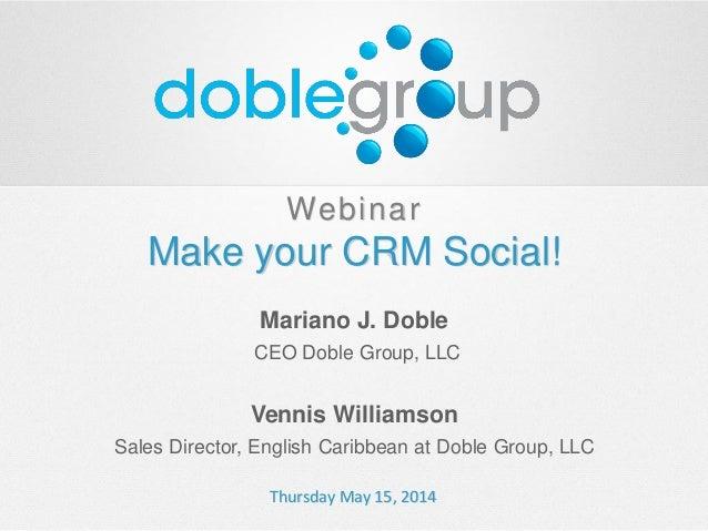 Webinar Make your CRM Social! Mariano J. Doble CEO Doble Group, LLC Vennis Williamson Sales Director, English Caribbean at...