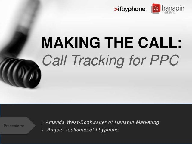 MAKING THE CALL: Call Tracking for PPC  Presenters:  » Amanda West-Bookwalter of Hanapin Marketing » Angelo Tsakonas of If...