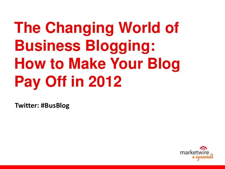 The Changing World ofBusiness Blogging:How to Make Your BlogPay Off in 2012Twitter: #BusBlog