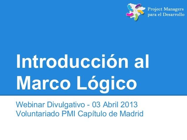 Introducción al Marco Lógico Webinar Divulgativo - 03 Abril 2013 Voluntariado PMI Capítulo de Madrid